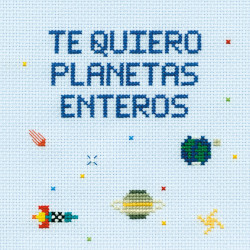 Te quiero planetas enteros